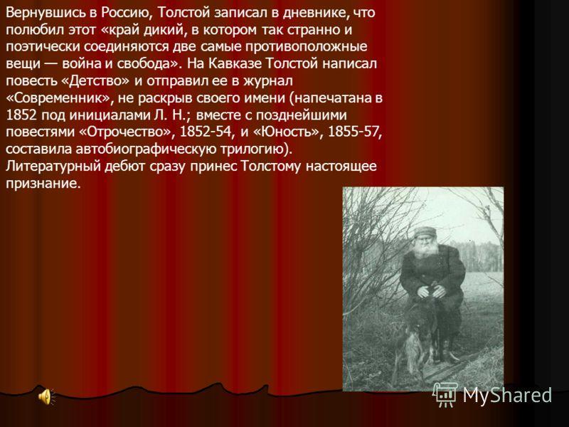 В 1851 старший брат Николай, офицер действующей армии, уговорил Толстого ехать вместе на Кавказ. Почти три года Толстой прожил в казачьей станице на берегу Терека, выезжая в Кизляр, Тифлис, Владикавказ и участвуя в военных действиях (сначала добровол