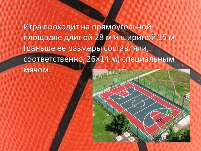 Игра проходит на прямоугольной площадке длиной 28 м и шириной 15 м (раньше ее размеры составляли, соответственно, 26×14 м) специальным мячом.