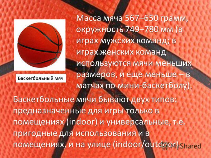 Масса мяча 567–650 грамм, окружность 749–780 мм (в играх мужских команд; в играх женских команд используются мячи меньших размеров, и еще меньше – в матчах по мини-баскетболу). Баскетбольные мячи бывают двух типов: предназначенные для игры только в п