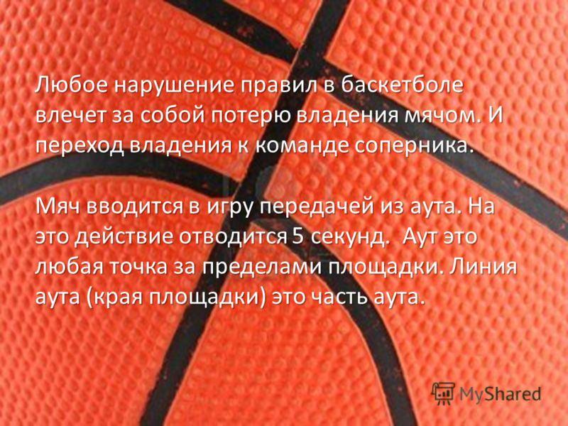 Любое нарушение правил в баскетболе влечет за собой потерю владения мячом. И переход владения к команде соперника. Мяч вводится в игру передачей из аута. На это действие отводится 5 секунд. Аут это любая точка за пределами площадки. Линия аута (края