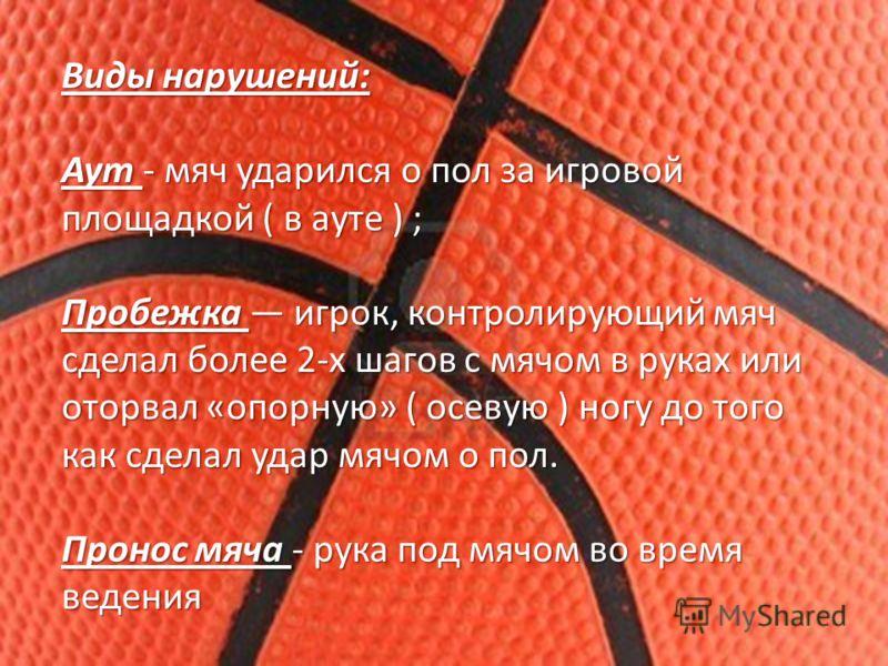 Виды нарушений: Аут - мяч ударился о пол за игровой площадкой ( в ауте ) ; Пробежка игрок, контролирующий мяч сделал более 2-х шагов с мячом в руках или оторвал «опорную» ( осевую ) ногу до того как сделал удар мячом о пол. Пронос мяча - рука под мяч