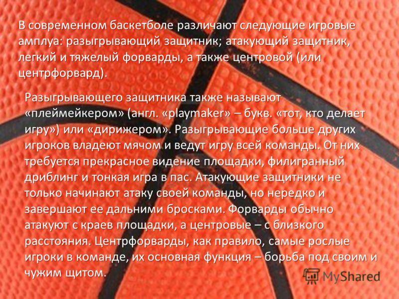 В современном баскетболе различают следующие игровые амплуа: разыгрывающий защитник; атакующий защитник, легкий и тяжелый форварды, а также центровой (или центрфорвард). Разыгрывающего защитника также называют «плеймейкером» (англ. «playmaker» – букв