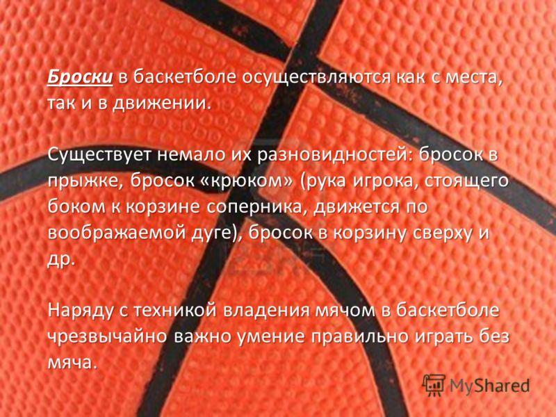Броски в баскетболе осуществляются как с места, так и в движении. Существует немало их разновидностей: бросок в прыжке, бросок «крюком» (рука игрока, стоящего боком к корзине соперника, движется по воображаемой дуге), бросок в корзину сверху и др. На