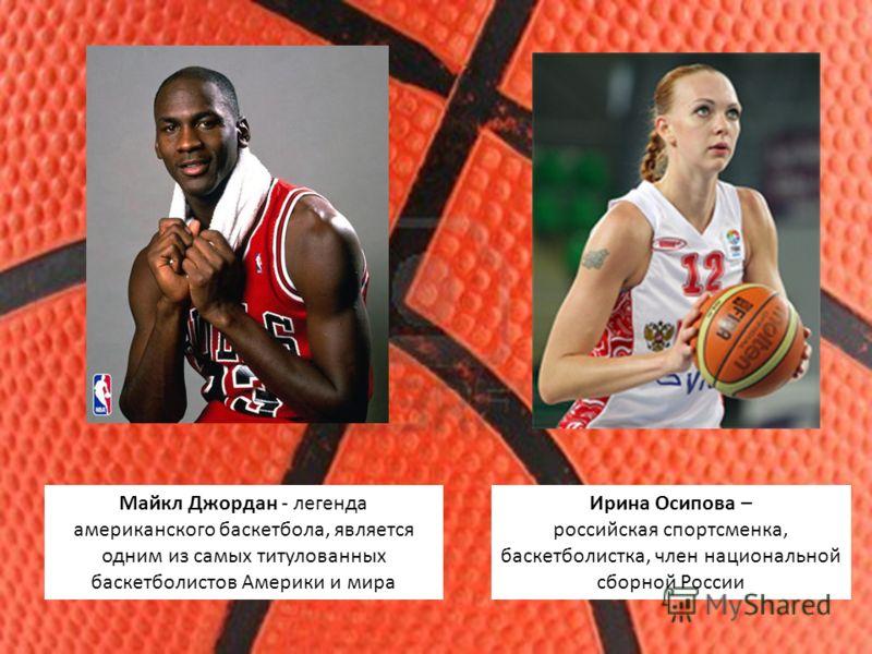 Майкл Джордан - легенда американского баскетбола, является одним из самых титулованных баскетболистов Америки и мира Ирина Осипова – российская спортсменка, баскетболистка, член национальной сборной России
