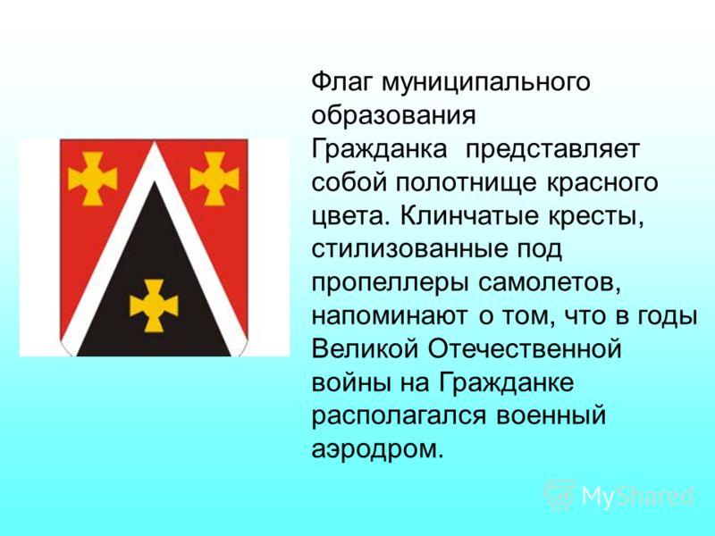 Флаг муниципального образования Гражданка представляет собой полотнище красного цвета. Клинчатые кресты, стилизованные под пропеллеры самолетов, напоминают о том, что в годы Великой Отечественной войны на Гражданке располагался военный аэродром.