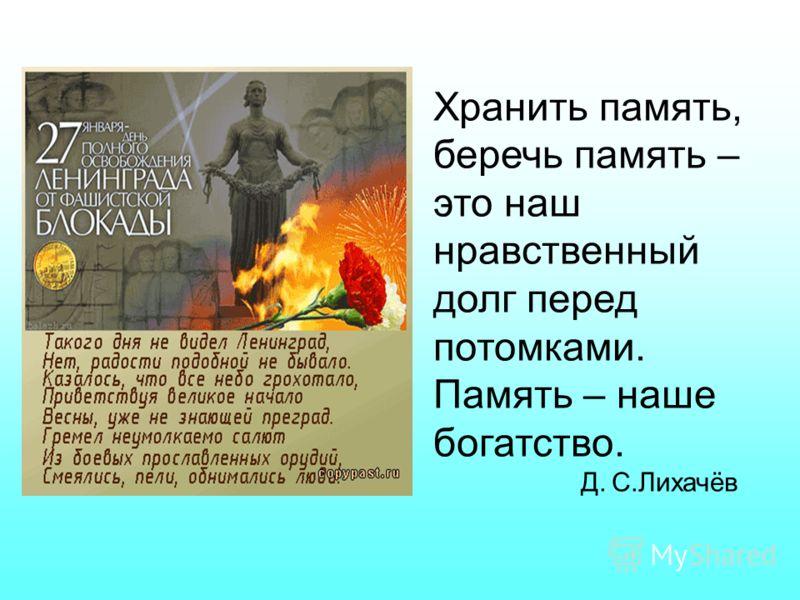 Хранить память, беречь память – это наш нравственный долг перед потомками. Память – наше богатство. Д. С.Лихачёв
