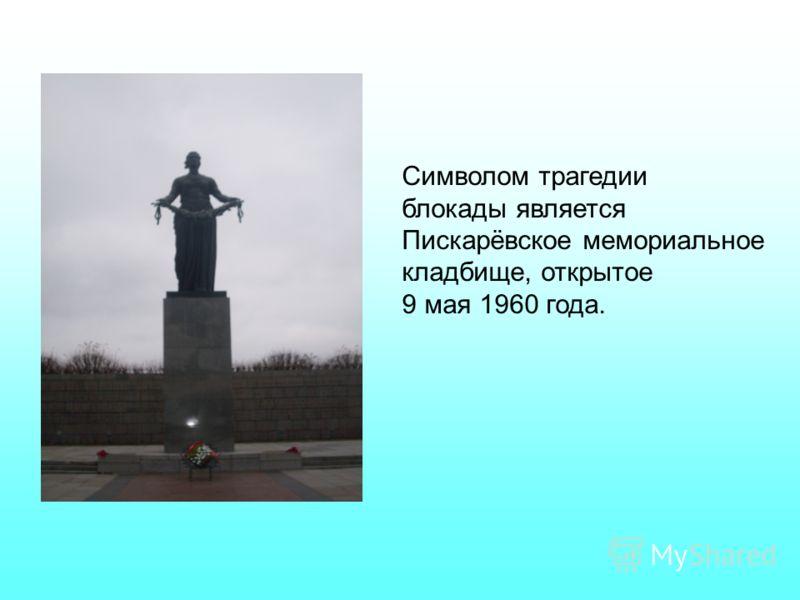 Символом трагедии блокады является Пискарёвское мемориальное кладбище, открытое 9 мая 1960 года.