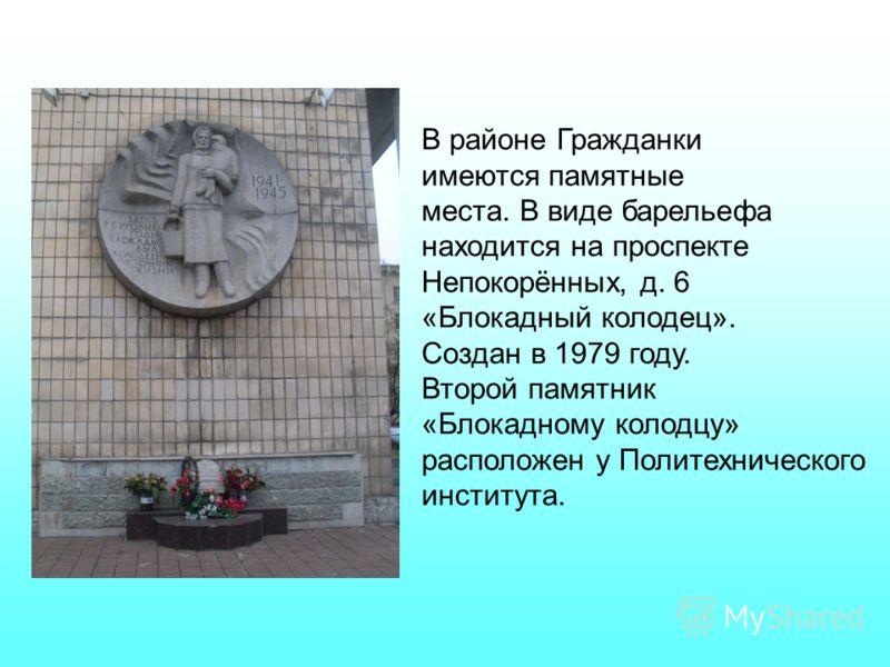 В районе Гражданки имеются памятные места. В виде барельефа находится на проспекте Непокорённых, д. 6 «Блокадный колодец». Создан в 1979 году. Второй памятник «Блокадному колодцу» расположен у Политехнического института.