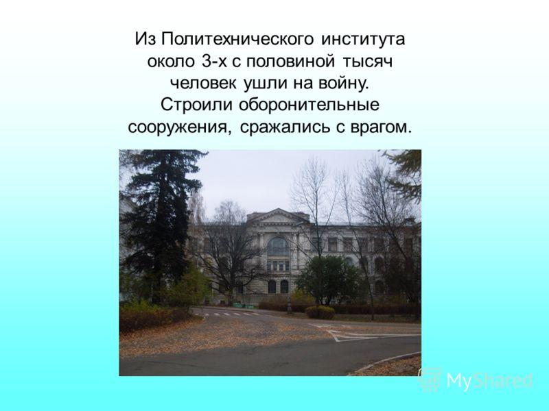 Из Политехнического института около 3-х с половиной тысяч человек ушли на войну. Строили оборонительные сооружения, сражались с врагом.