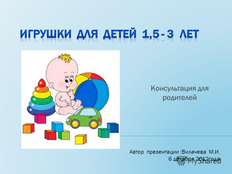 Консультация для родителей Автор презентации :Вилачева М.И. 6 декабря 2012года