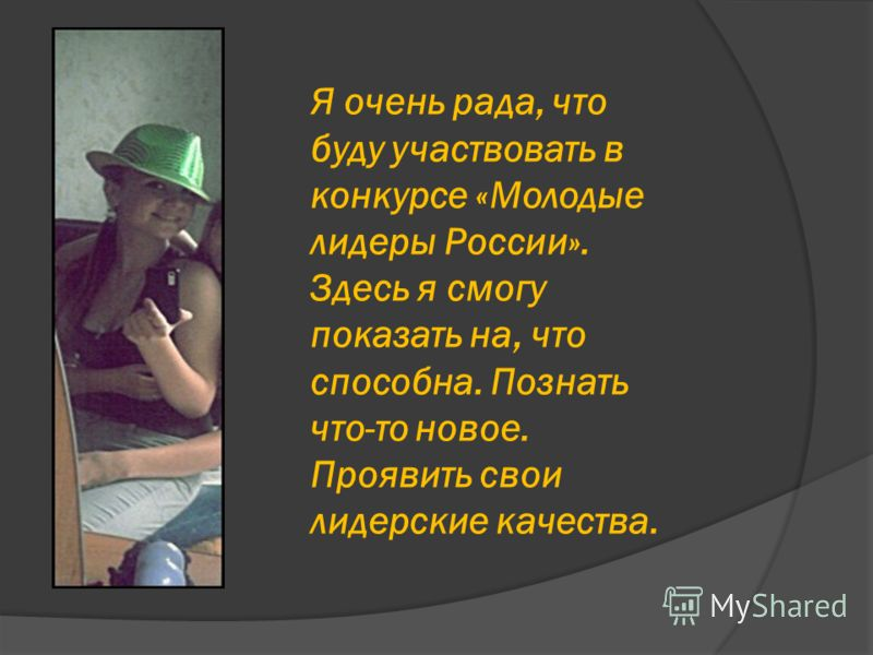 Я очень рада, что буду участвовать в конкурсе «Молодые лидеры России». Здесь я смогу показать на, что способна. Познать что-то новое. Проявить свои лидерские качества.