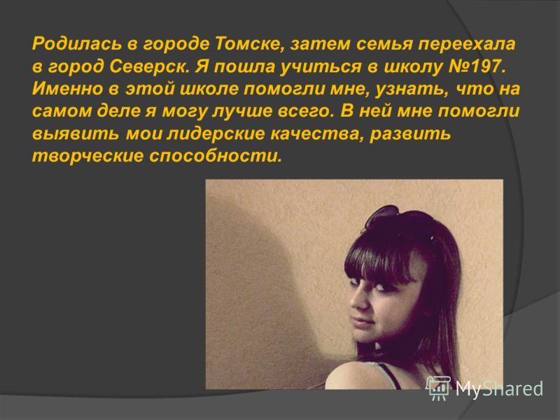 Родилась в городе Томске, затем семья переехала в город Северск. Я пошла учиться в школу 197. Именно в этой школе помогли мне, узнать, что на самом деле я могу лучше всего. В ней мне помогли выявить мои лидерские качества, развить творческие способно