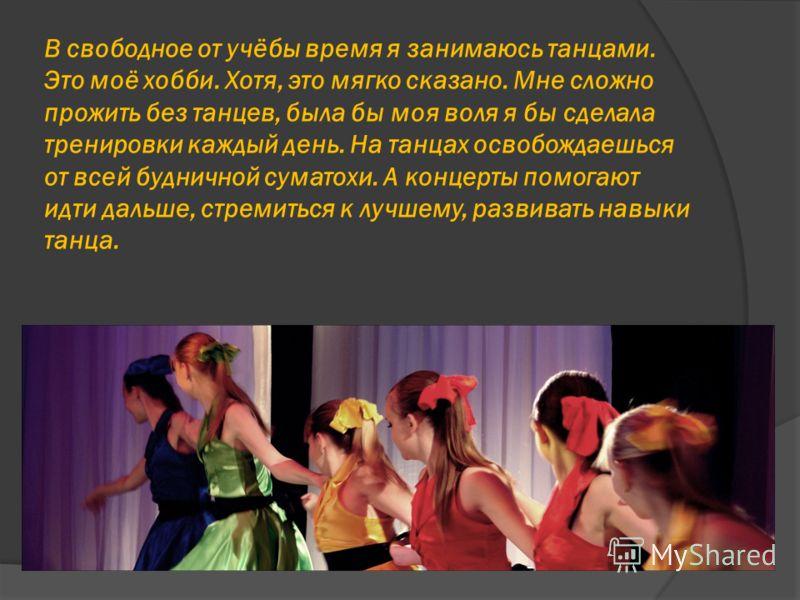 В свободное от учёбы время я занимаюсь танцами. Это моё хобби. Хотя, это мягко сказано. Мне сложно прожить без танцев, была бы моя воля я бы сделала тренировки каждый день. На танцах освобождаешься от всей будничной суматохи. А концерты помогают идти