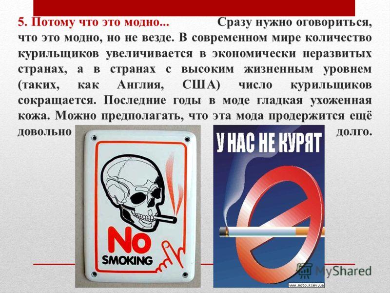 5. Потому что это модно... Сразу нужно оговориться, что это модно, но не везде. В современном мире количество курильщиков увеличивается в экономически неразвитых странах, а в странах с высоким жизненным уровнем (таких, как Англия, США) число курильщи