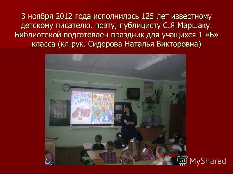 3 ноября 2012 года исполнилось 125 лет известному детскому писателю, поэту, публицисту С.Я.Маршаку. Библиотекой подготовлен праздник для учащихся 1 «Б» класса (кл.рук. Сидорова Наталья Викторовна)