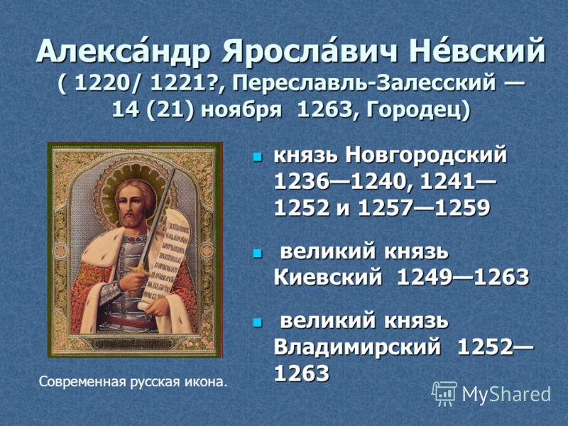 Алекса́ндр Яросла́вич Не́вский ( 1220/ 1221?, Переславль-Залесский 14 (21) ноября 1263, Городец) князь Новгородский 12361240, 1241 1252 и 12571259 князь Новгородский 12361240, 1241 1252 и 12571259 великий князь Киевский 12491263 великий князь Киевски