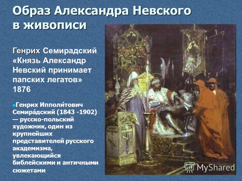Генрих Генрих Семирадский «Князь Александр Невский принимает папских легатов» 1876 Генрих Ипполи́тович Семира́дский (1843 -1902) русско-польский художник, один из крупнейших представителей русского академизма, увлекающийся библейскими и античными сюж