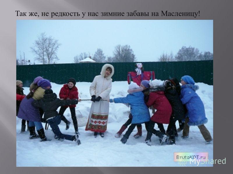 Так же, не редкость у нас зимние забавы на Масленицу !