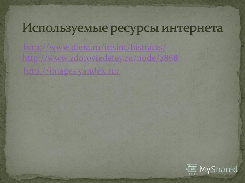 http://www.dieta.ru/itisint/histfacts/ http://www.zdoroviedetey.ru/node/2868http://www.dieta.ru/itisint/histfacts/ http://www.zdoroviedetey.ru/node/2868 http://images.yandex.ru/