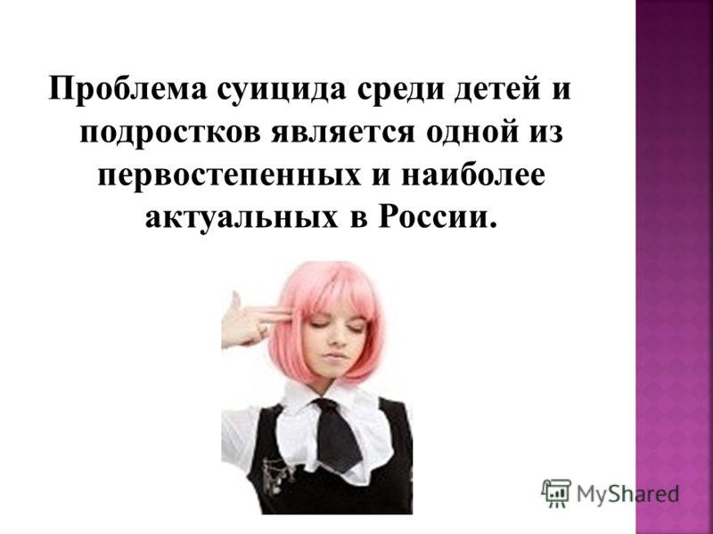 Проблема суицида среди детей и подростков является одной из первостепенных и наиболее актуальных в России.
