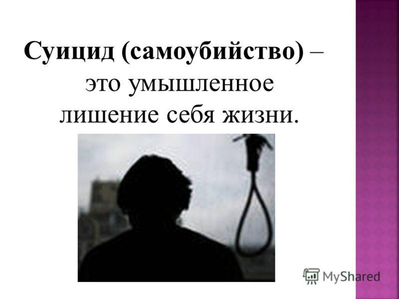Суицид (самоубийство) – это умышленное лишение себя жизни.
