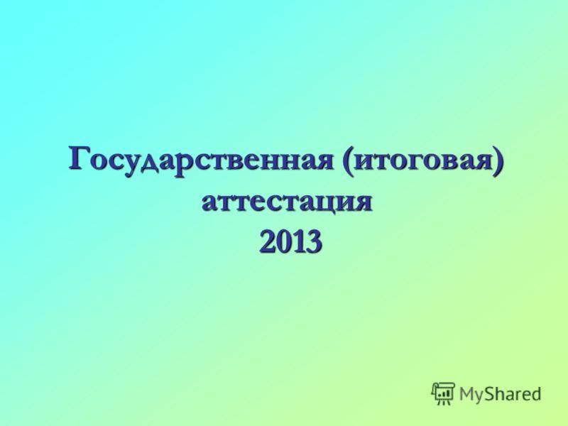 Государственная (итоговая) аттестация 2013