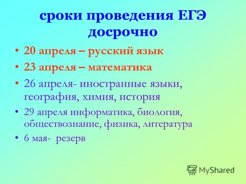 сроки проведения ЕГЭ досрочно 20 апреля – русский язык 23 апреля – математика 26 апреля- иностранные языки, география, химия, история 29 апреля информатика, биология, обществознание, физика, литература 6 мая- резерв