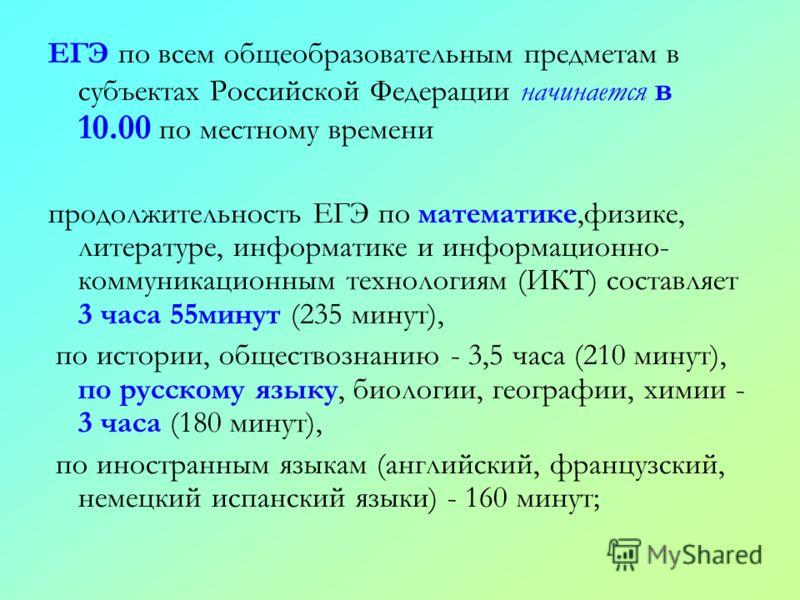ЕГЭ по всем общеобразовательным предметам в субъектах Российской Федерации начинается в 10.00 по местному времени продолжительность ЕГЭ по математике,физике, литературе, информатике и информационно- коммуникационным технологиям (ИКТ) составляет 3 час