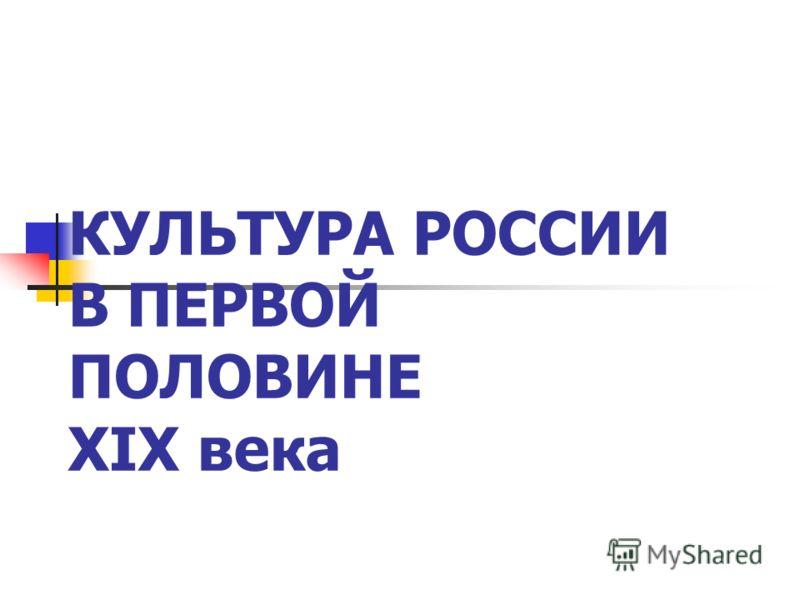 КУЛЬТУРА РОССИИ В ПЕРВОЙ ПОЛОВИНЕ XIX века