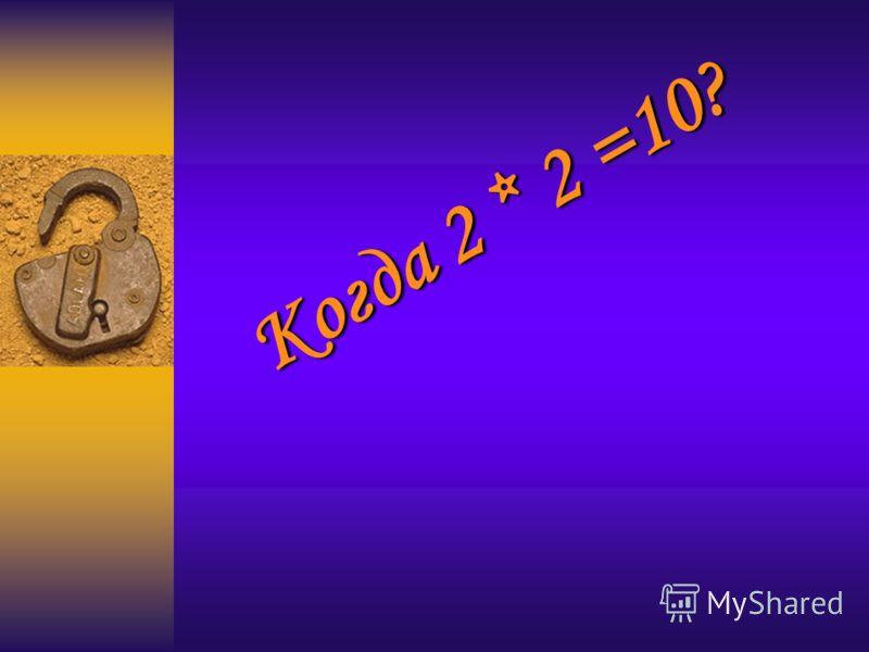 Когда 2 * 2 =10?