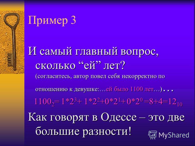 Пример 3 И самый главный вопрос, сколько ей лет? (согласитесь, автор повел себя некорректно по отношению к девушке:…ей было 1100 лет…) … 1100 2 = 1*2 3 + 1*2 2 +0*2 1 + 0*2 0 =8+4=12 10 Как говорят в Одессе – это две большие разности!
