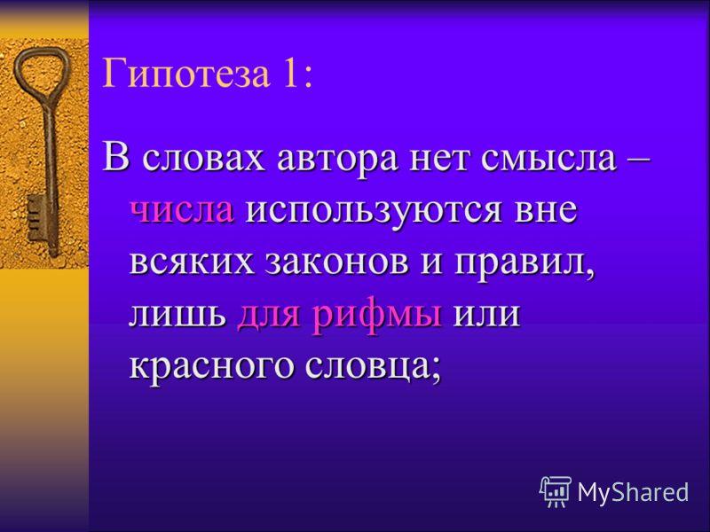 Гипотеза 1: В словах автора нет смысла – числа используются вне всяких законов и правил, лишь для рифмы или красного словца;