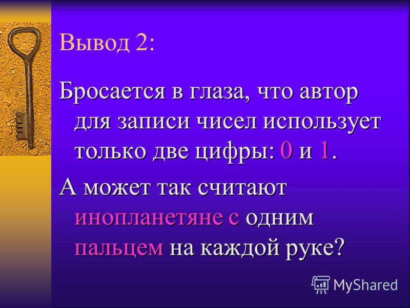 Вывод 2: Бросается в глаза, что автор для записи чисел использует только две цифры: 0 и 1. А может так считают инопланетяне с одним пальцем на каждой руке?