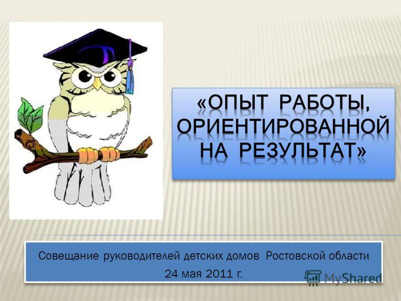 Совещание руководителей детских домов Ростовской области 24 мая 2011 г. Совещание руководителей детских домов Ростовской области 24 мая 2011 г.