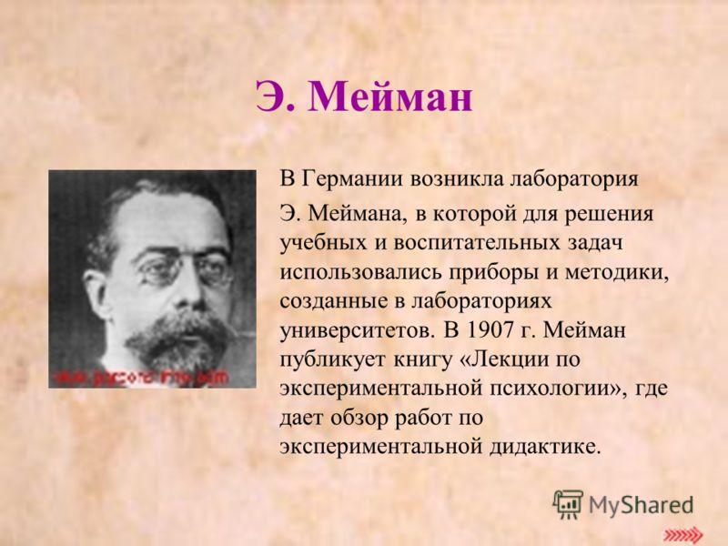 Э. Мейман В Германии возникла лаборатория Э. Меймана, в которой для решения учебных и воспитательных задач использовались приборы и методики, созданные в лабораториях университетов. В 1907 г. Мейман публикует книгу «Лекции по экспериментальной психол