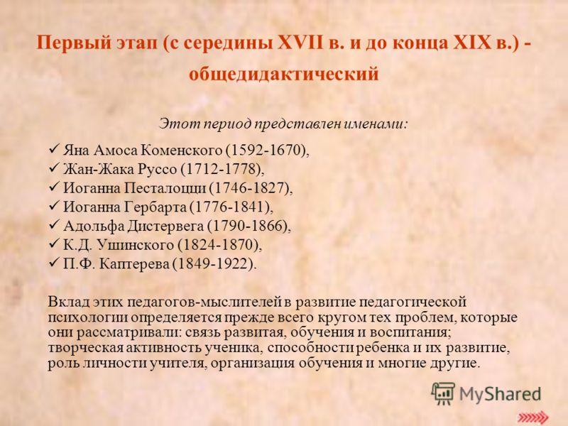 Этот период представлен именами: Яна Амоса Коменского (1592-1670), Жан-Жака Руссо (1712-1778), Иоганна Песталоцци (1746-1827), Иоганна Гербарта (1776-1841), Адольфа Дистервега (1790-1866), К.Д. Ушинского (1824-1870), П.Ф. Каптерева (1849-1922). Вклад