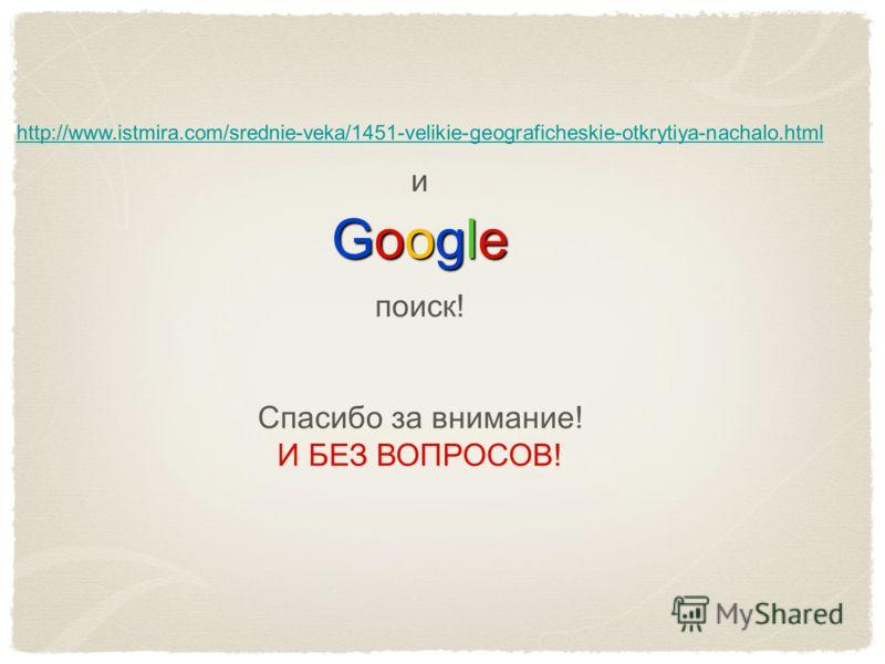 http://www.istmira.com/srednie-veka/1451-velikie-geograficheskie-otkrytiya-nachalo.html GoogleGoogleGoogleGoogle и поиск! Спасибо за внимание! И БЕЗ ВОПРОСОВ!