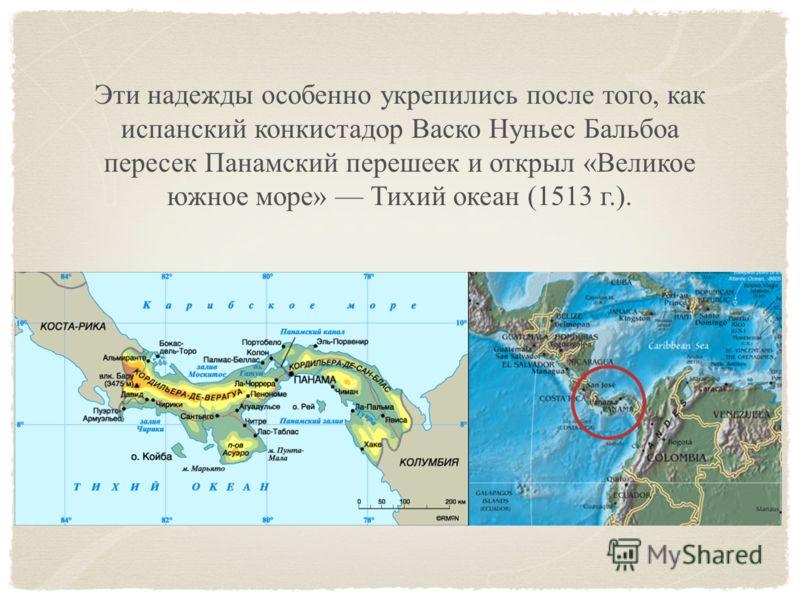 Эти надежды особенно укрепились после того, как испанский конкистадор Васко Нуньес Бальбоа пересек Панамский перешеек и открыл «Великое южное море» Тихий океан (1513 г.).