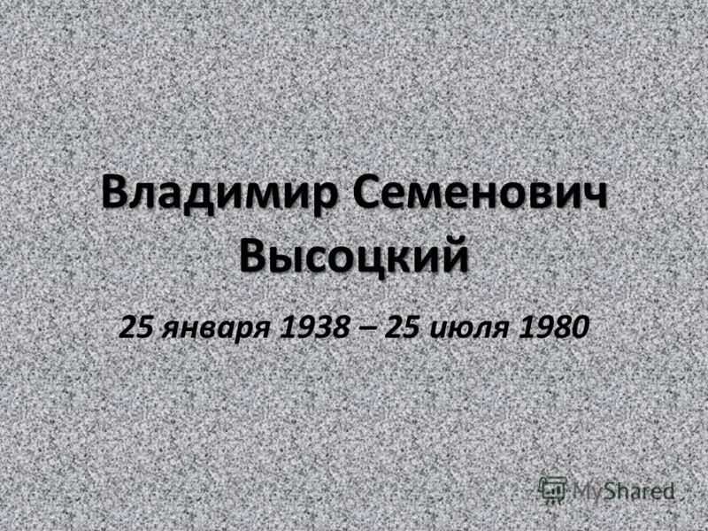 Владимир Семенович Высоцкий 25 января 1938 – 25 июля 1980