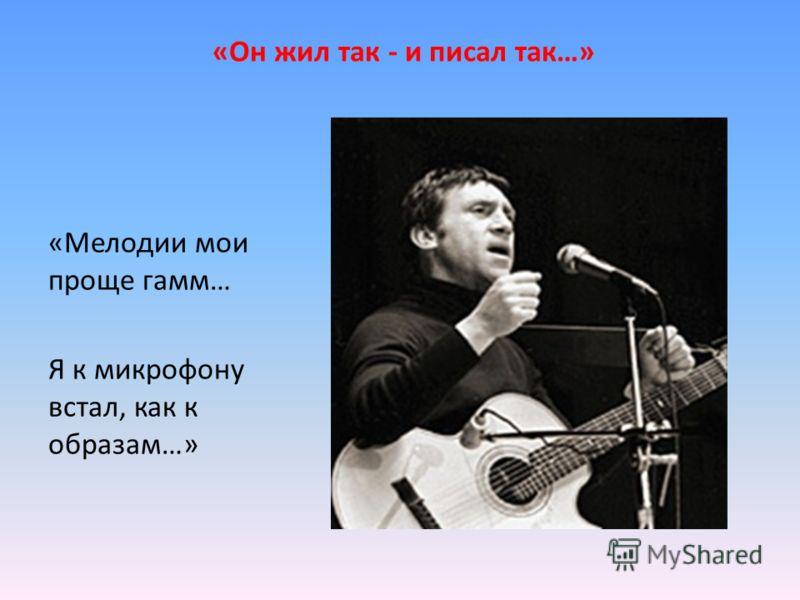 «Он жил так - и писал так…» «Мелодии мои проще гамм… Я к микрофону встал, как к образам…»