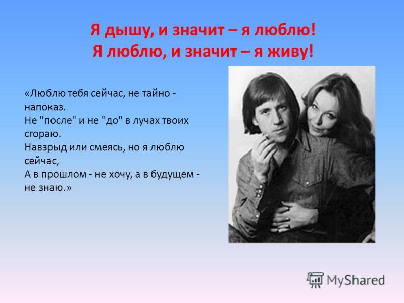 Я дышу, и значит – я люблю! Я люблю, и значит – я живу! «Люблю тебя сейчас, не тайно - напоказ. Не после и не до в лучах твоих сгораю. Навзрыд или смеясь, но я люблю сейчас, А в прошлом - не хочу, а в будущем - не знаю.»