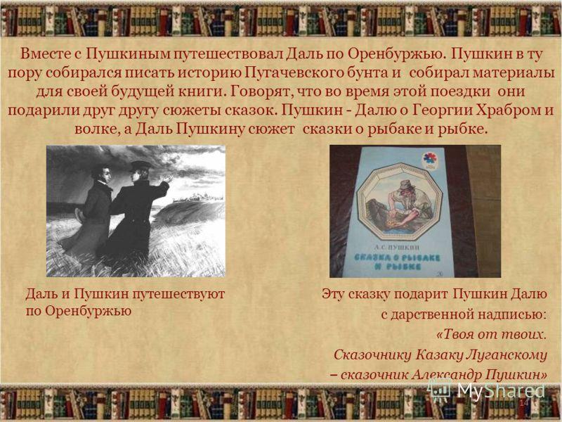 14 Вместе с Пушкиным путешествовал Даль по Оренбуржью. Пушкин в ту пору собирался писать историю Пугачевского бунта и собирал материалы для своей будущей книги. Говорят, что во время этой поездки они подарили друг другу сюжеты сказок. Пушкин - Далю о