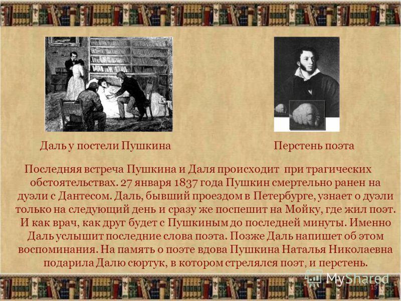 15 Последняя встреча Пушкина и Даля происходит при трагических обстоятельствах. 27 января 1837 года Пушкин смертельно ранен на дуэли с Дантесом. Даль, бывший проездом в Петербурге, узнает о дуэли только на следующий день и сразу же поспешит на Мойку,