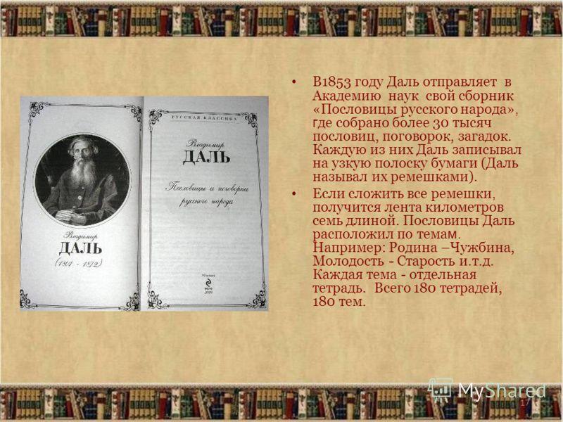17 В1853 году Даль отправляет в Академию наук свой сборник «Пословицы русского народа», г де собрано более 30 тысяч пословиц, поговорок, загадок. Каждую из них Даль записывал на узкую полоску бумаги (Даль называл их ремешками). Если сложить все ремеш
