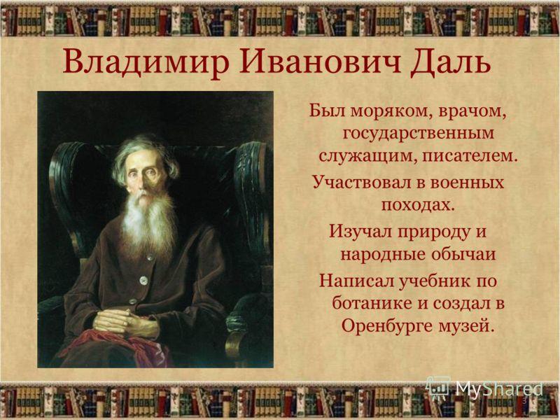 3 Владимир Иванович Даль Был моряком, врачом, государственным служащим, писателем. Участвовал в военных походах. Изучал природу и народные обычаи Написал учебник по ботанике и создал в Оренбурге музей.