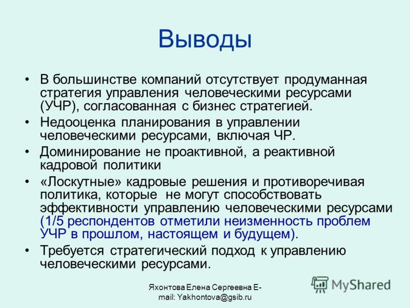 Яхонтова Елена Сергеевна E- mail: Yakhontova@gsib.ru Выводы В большинстве компаний отсутствует продуманная стратегия управления человеческими ресурсами (УЧР), согласованная с бизнес стратегией. Недооценка планирования в управлении человеческими ресур