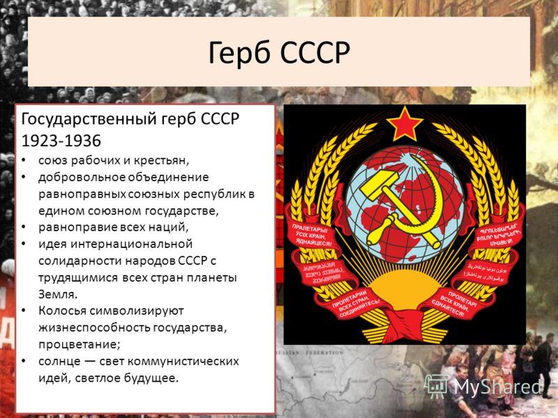 Герб СССР Государственный герб СССР 1923-1936 союз рабочих и крестьян, добровольное объединение равноправных союзных республик в едином союзном государстве, равноправие всех наций, идея интернациональной солидарности народов СССР с трудящимися всех с