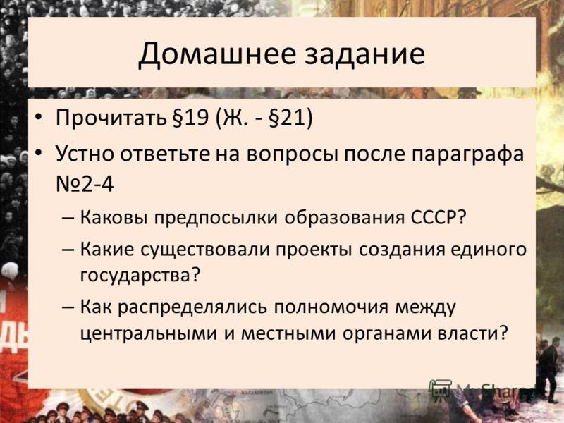 Домашнее задание Прочитать §19 (Ж. - §21) Устно ответьте на вопросы после параграфа 2-4 – Каковы предпосылки образования СССР? – Какие существовали проекты создания единого государства? – Как распределялись полномочия между центральными и местными ор