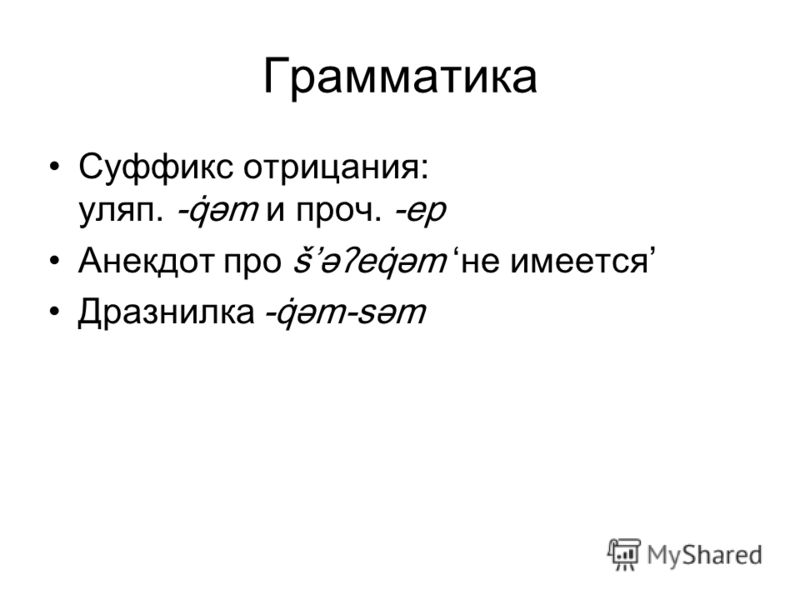 Грамматика Суффикс отрицания: уляп. -q̇əm и проч. -ep Анекдот про šəʔeq̇əm не имеется Дразнилка -q̇əm-səm