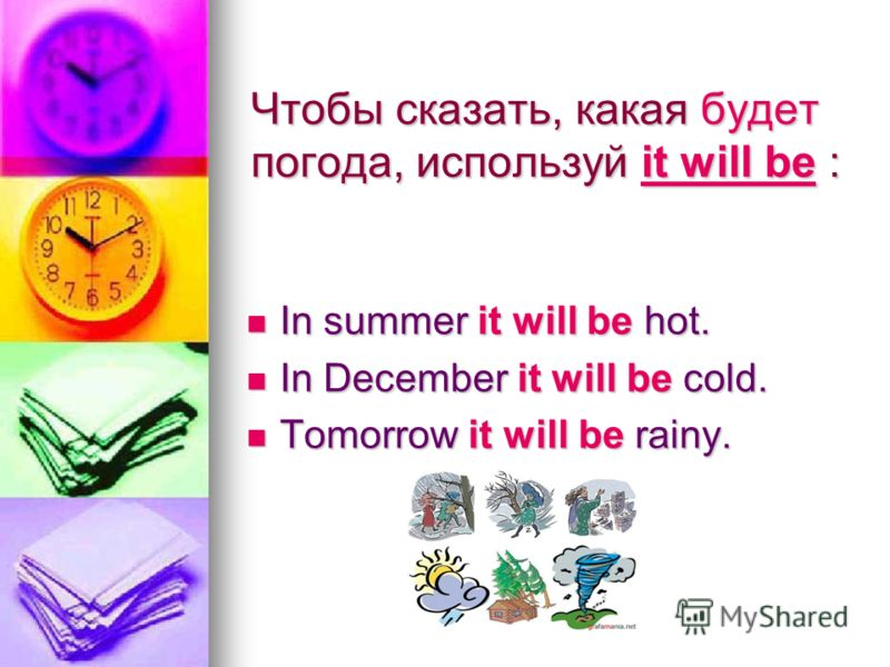 Чтобы сказать, какая будет погода, используй it will be : In summer it will be hot. In summer it will be hot. In December it will be cold. In December it will be cold. Tomorrow it will be rainy. Tomorrow it will be rainy.